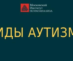 Виды аутизма. Московский Институт Психоанализа.